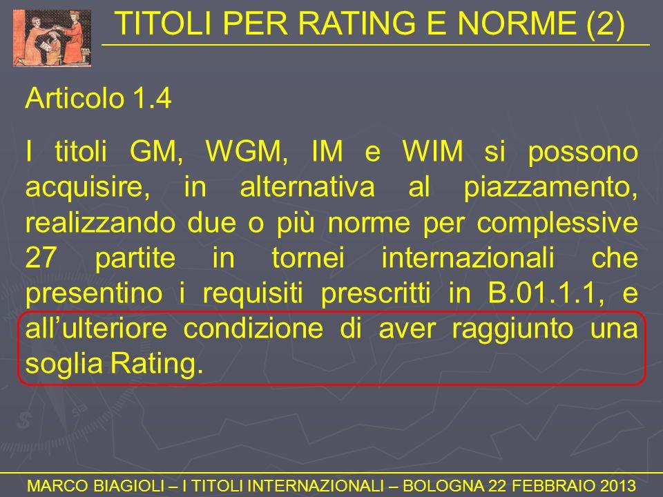 TITOLI PER RATING E NORME (2) MARCO BIAGIOLI – I TITOLI INTERNAZIONALI – BOLOGNA 22 FEBBRAIO 2013 Articolo 1.4 I titoli GM, WGM, IM e WIM si possono a