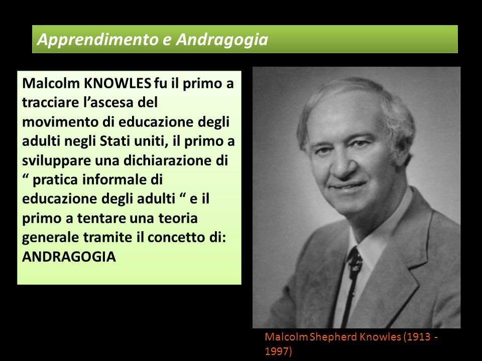 Apprendimento e Andragogia Malcolm Shepherd Knowles (1913 - 1997) Malcolm KNOWLES fu il primo a tracciare lascesa del movimento di educazione degli ad
