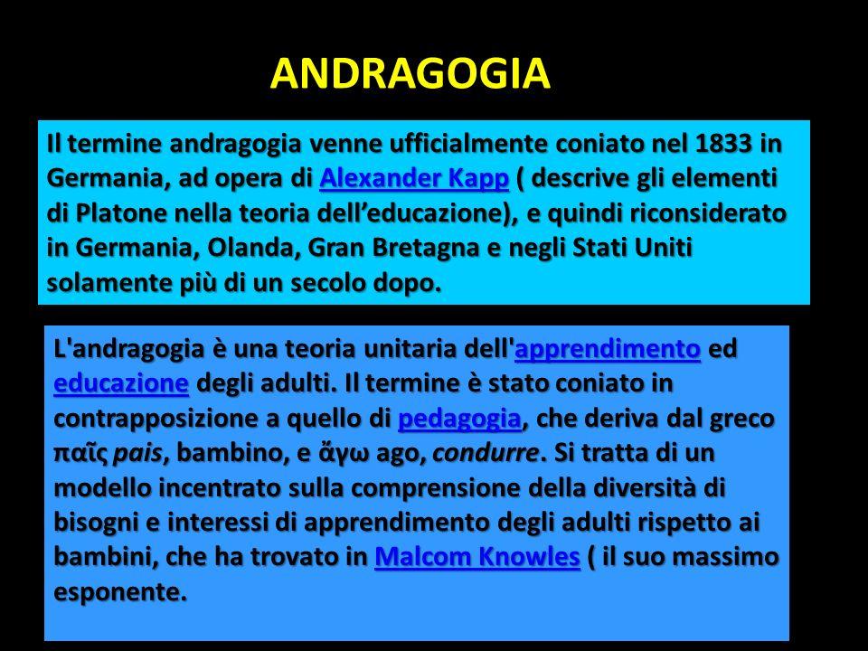 ANDRAGOGIA ANDRAGOGIA L'andragogia è una teoria unitaria dell'apprendimento ed educazione degli adulti. Il termine è stato coniato in contrapposizione