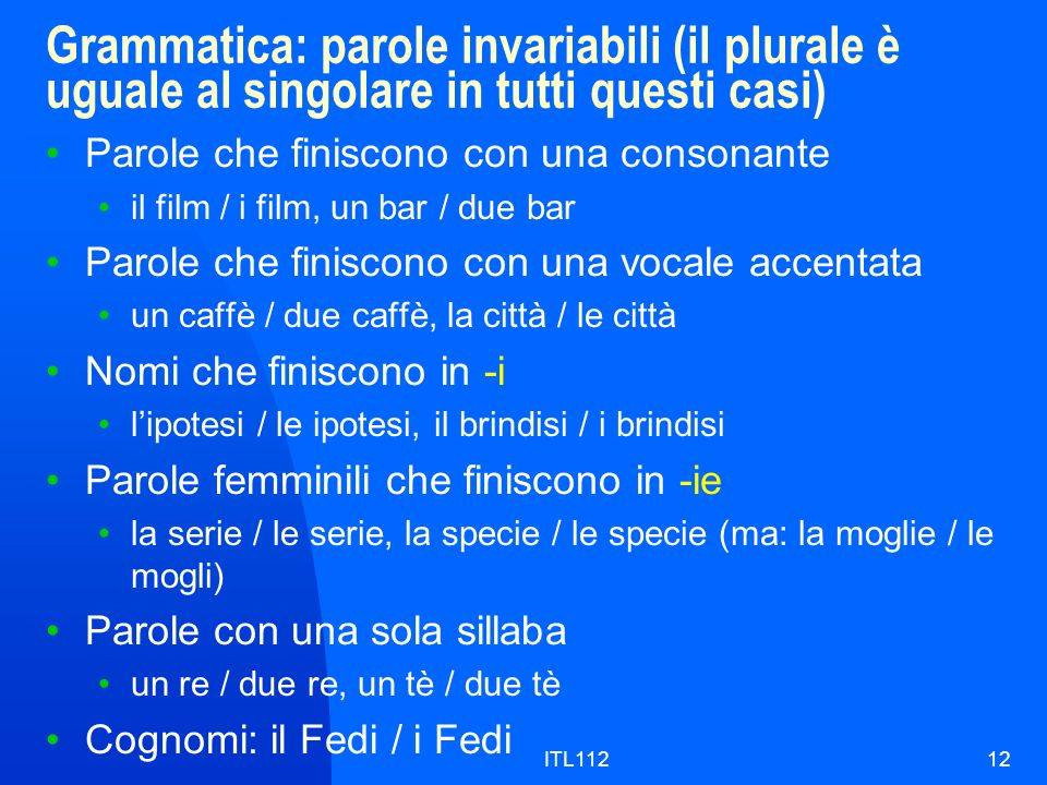 ITL11212 Grammatica: parole invariabili (il plurale è uguale al singolare in tutti questi casi) Parole che finiscono con una consonante il film / i fi