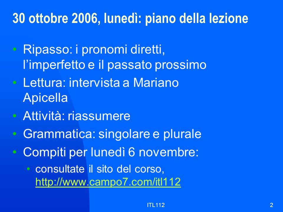 ITL1122 30 ottobre 2006, lunedì: piano della lezione Ripasso: i pronomi diretti, limperfetto e il passato prossimo Lettura: intervista a Mariano Apice