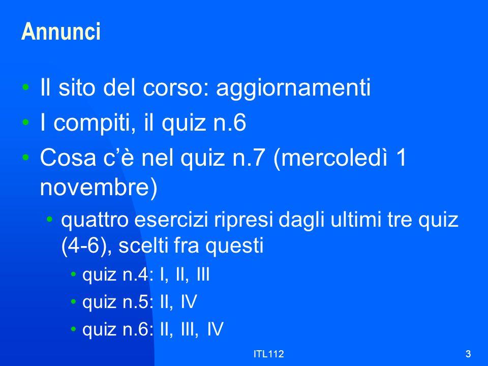 ITL1123 Annunci Il sito del corso: aggiornamenti I compiti, il quiz n.6 Cosa cè nel quiz n.7 (mercoledì 1 novembre) quattro esercizi ripresi dagli ult