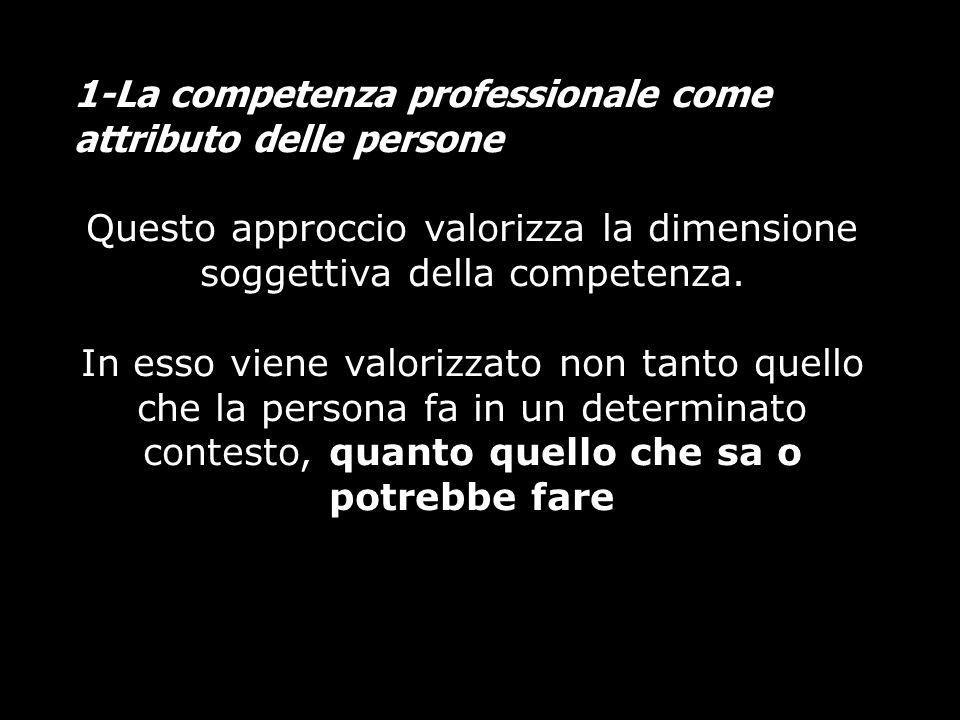 1-La competenza professionale come attributo delle persone Questo approccio valorizza la dimensione soggettiva della competenza. In esso viene valoriz