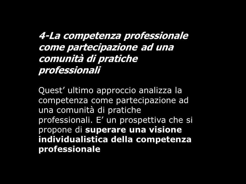 4-La competenza professionale come partecipazione ad una comunità di pratiche professionali Quest ultimo approccio analizza la competenza come parteci