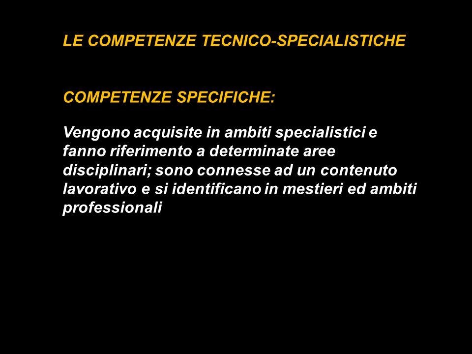 LE COMPETENZE TECNICO-SPECIALISTICHE COMPETENZE SPECIFICHE: Vengono acquisite in ambiti specialistici e fanno riferimento a determinate aree disciplin