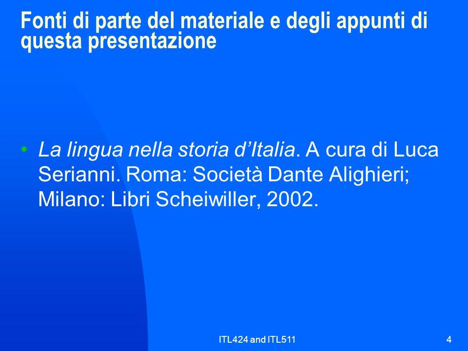 ITL424 and ITL5114 Fonti di parte del materiale e degli appunti di questa presentazione La lingua nella storia dItalia. A cura di Luca Serianni. Roma: