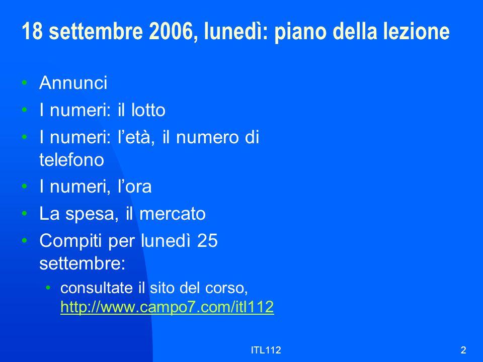 ITL1122 18 settembre 2006, lunedì: piano della lezione Annunci I numeri: il lotto I numeri: letà, il numero di telefono I numeri, lora La spesa, il mercato Compiti per lunedì 25 settembre: consultate il sito del corso, http://www.campo7.com/itl112 http://www.campo7.com/itl112