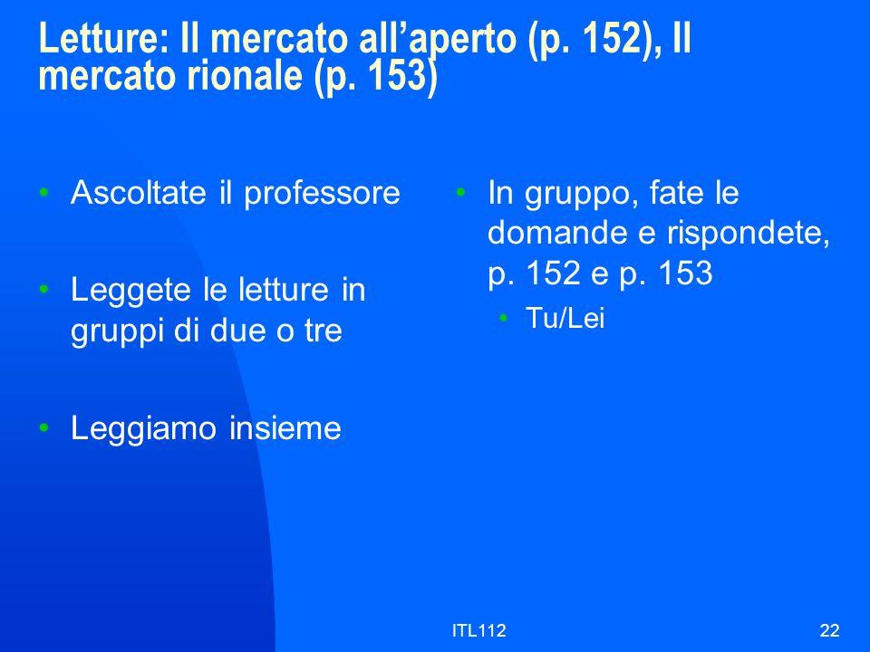 ITL11222 Letture: Il mercato allaperto (p. 152), Il mercato rionale (p. 153) Ascoltate il professore Leggete le letture in gruppi di due o tre Leggiam