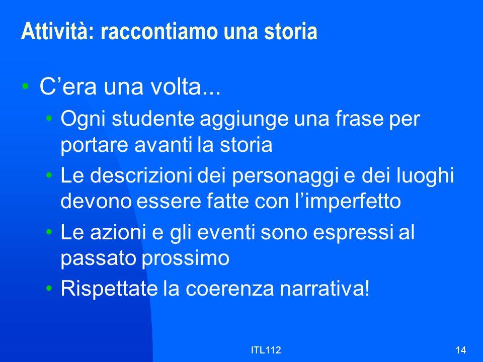 ITL11214 Attività: raccontiamo una storia Cera una volta... Ogni studente aggiunge una frase per portare avanti la storia Le descrizioni dei personagg