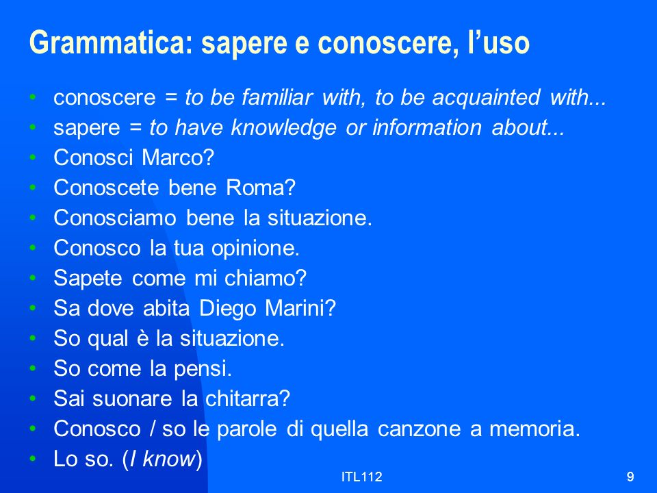 ITL1129 Grammatica: sapere e conoscere, luso conoscere = to be familiar with, to be acquainted with... sapere = to have knowledge or information about