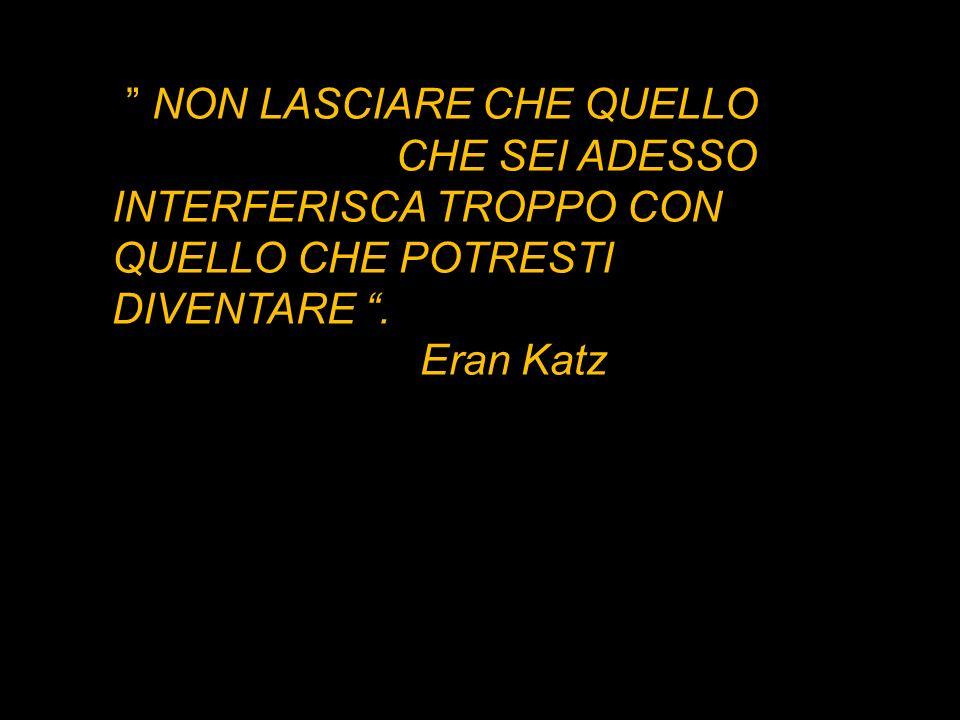 NON LASCIARE CHE QUELLO CHE SEI ADESSO INTERFERISCA TROPPO CON QUELLO CHE POTRESTI DIVENTARE. Eran Katz
