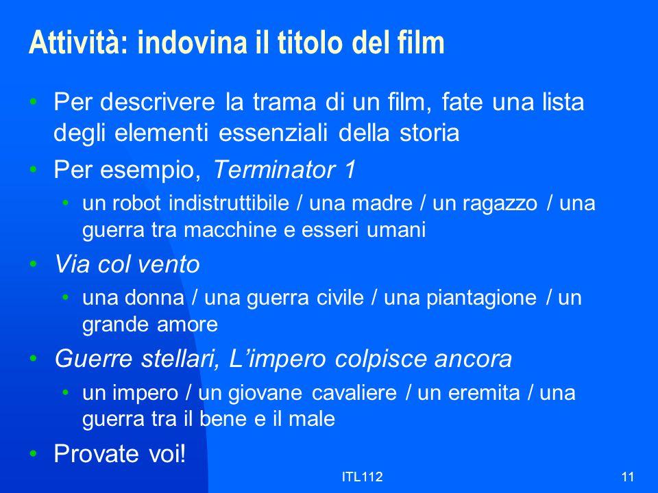 ITL11211 Attività: indovina il titolo del film Per descrivere la trama di un film, fate una lista degli elementi essenziali della storia Per esempio,