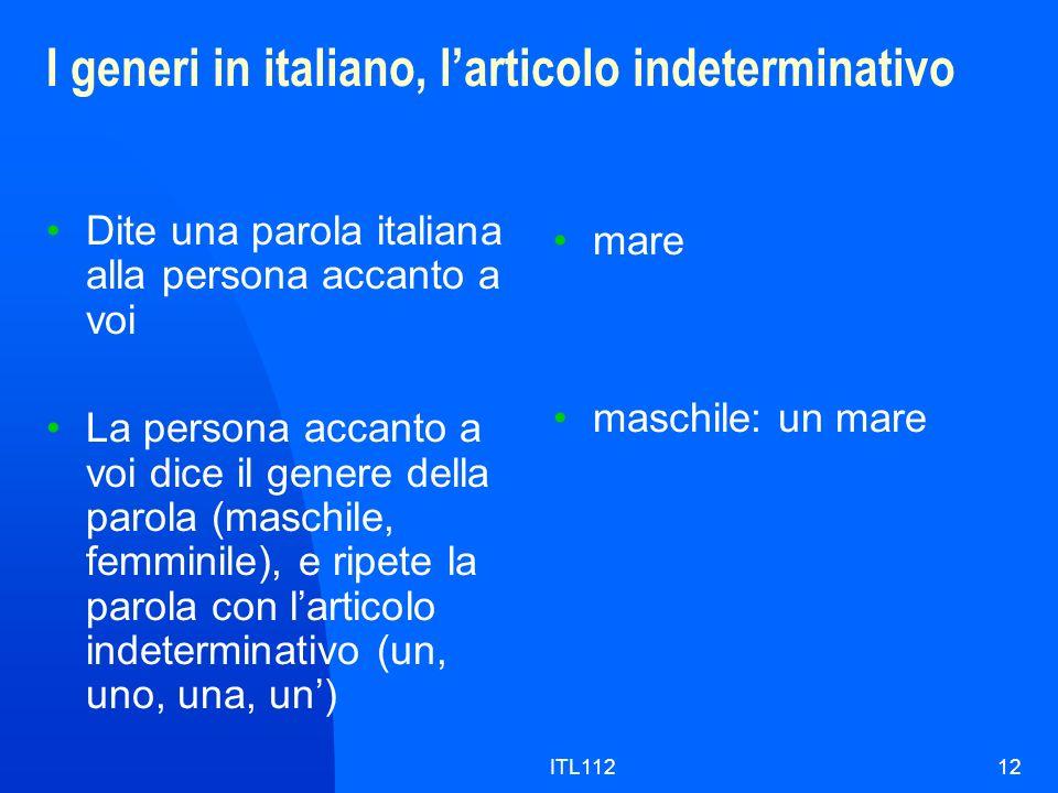 ITL11212 I generi in italiano, larticolo indeterminativo Dite una parola italiana alla persona accanto a voi La persona accanto a voi dice il genere d
