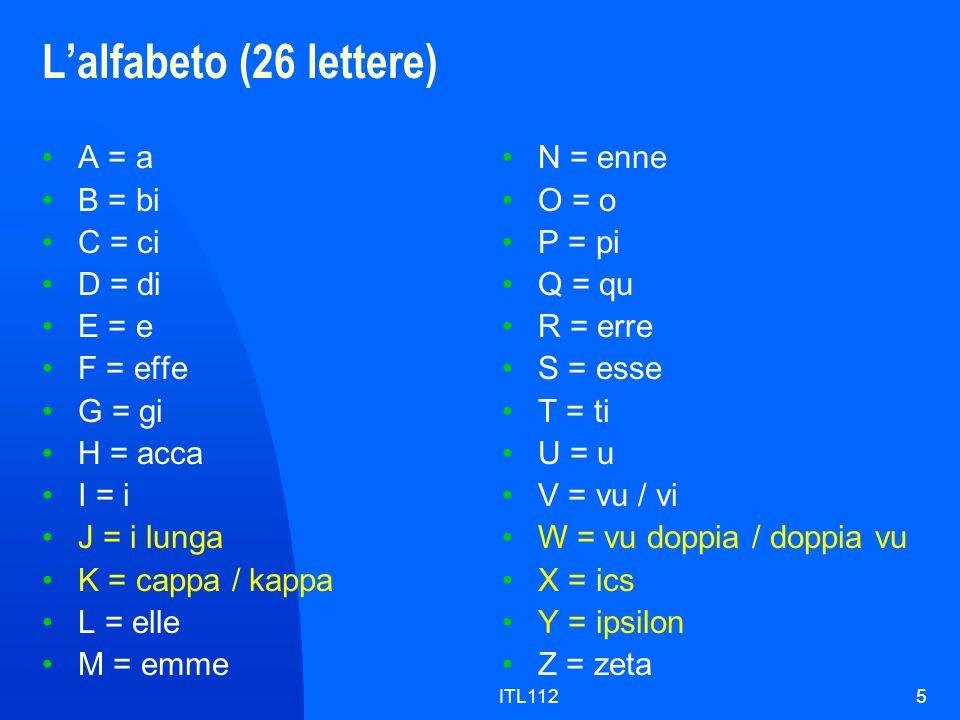 ITL1125 Lalfabeto (26 lettere) A = a B = bi C = ci D = di E = e F = effe G = gi H = acca I = i J = i lunga K = cappa / kappa L = elle M = emme N = enn