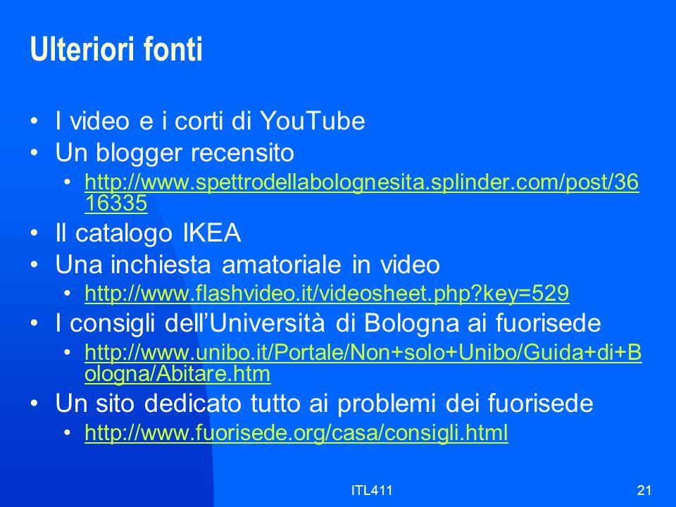 Ulteriori fonti I video e i corti di YouTube Un blogger recensito http://www.spettrodellabolognesita.splinder.com/post/36 16335http://www.spettrodellabolognesita.splinder.com/post/36 16335 Il catalogo IKEA Una inchiesta amatoriale in video http://www.flashvideo.it/videosheet.php key=529 I consigli dellUniversità di Bologna ai fuorisede http://www.unibo.it/Portale/Non+solo+Unibo/Guida+di+B ologna/Abitare.htmhttp://www.unibo.it/Portale/Non+solo+Unibo/Guida+di+B ologna/Abitare.htm Un sito dedicato tutto ai problemi dei fuorisede http://www.fuorisede.org/casa/consigli.html ITL41121