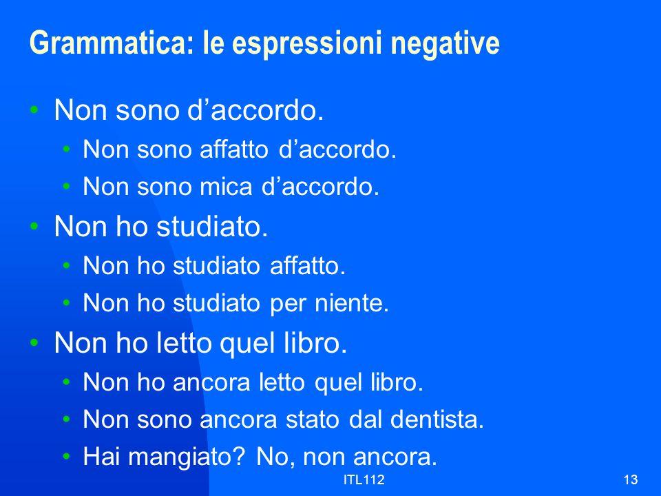 ITL11213 Grammatica: le espressioni negative Non sono daccordo. Non sono affatto daccordo. Non sono mica daccordo. Non ho studiato. Non ho studiato af