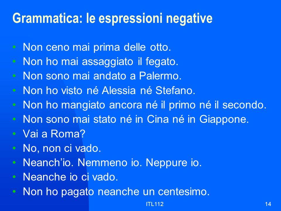 ITL11214 Grammatica: le espressioni negative Non ceno mai prima delle otto. Non ho mai assaggiato il fegato. Non sono mai andato a Palermo. Non ho vis