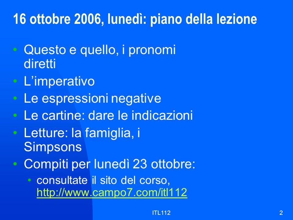 ITL1122 16 ottobre 2006, lunedì: piano della lezione Questo e quello, i pronomi diretti Limperativo Le espressioni negative Le cartine: dare le indica