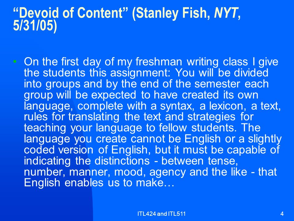 ITL424 and ITL5114 Devoid of Content (Stanley Fish, NYT, 5/31/05) On the first day of my freshman writing class I give the students this assignment: You will be divided into groups and by the end of the semester each group will be expected to have created its own language, complete with a syntax, a lexicon, a text, rules for translating the text and strategies for teaching your language to fellow students.