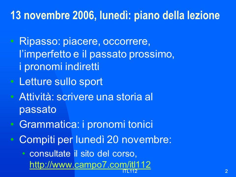 ITL1122 13 novembre 2006, lunedì: piano della lezione Ripasso: piacere, occorrere, limperfetto e il passato prossimo, i pronomi indiretti Letture sull
