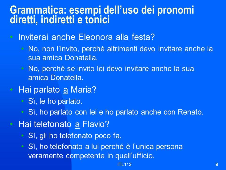 ITL1129 Grammatica: esempi delluso dei pronomi diretti, indiretti e tonici Inviterai anche Eleonora alla festa? No, non linvito, perché altrimenti dev