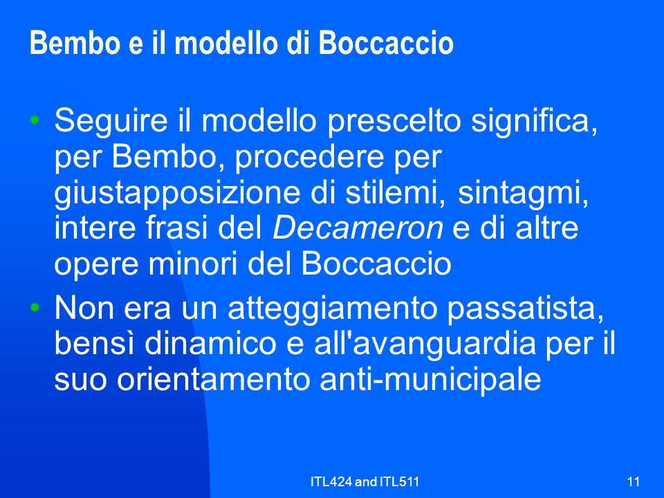 ITL424 and ITL51111 Bembo e il modello di Boccaccio Seguire il modello prescelto significa, per Bembo, procedere per giustapposizione di stilemi, sintagmi, intere frasi del Decameron e di altre opere minori del Boccaccio Non era un atteggiamento passatista, bensì dinamico e all avanguardia per il suo orientamento anti-municipale