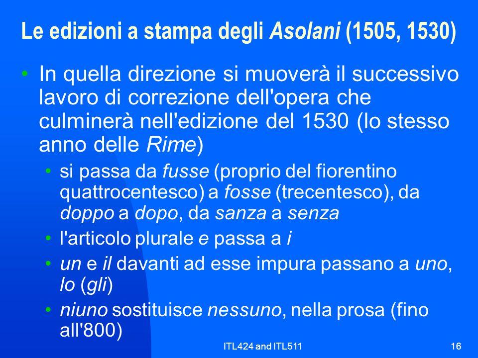 ITL424 and ITL51116 Le edizioni a stampa degli Asolani (1505, 1530) In quella direzione si muoverà il successivo lavoro di correzione dell opera che culminerà nell edizione del 1530 (lo stesso anno delle Rime) si passa da fusse (proprio del fiorentino quattrocentesco) a fosse (trecentesco), da doppo a dopo, da sanza a senza l articolo plurale e passa a i un e il davanti ad esse impura passano a uno, lo (gli) niuno sostituisce nessuno, nella prosa (fino all 800)