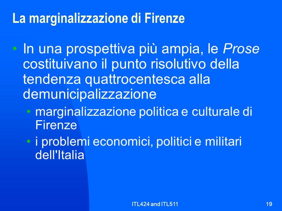 ITL424 and ITL51119 La marginalizzazione di Firenze In una prospettiva più ampia, le Prose costituivano il punto risolutivo della tendenza quattrocentesca alla demunicipalizzazione marginalizzazione politica e culturale di Firenze i problemi economici, politici e militari dell Italia