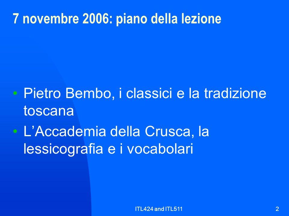 ITL424 and ITL5112 7 novembre 2006: piano della lezione Pietro Bembo, i classici e la tradizione toscana LAccademia della Crusca, la lessicografia e i vocabolari
