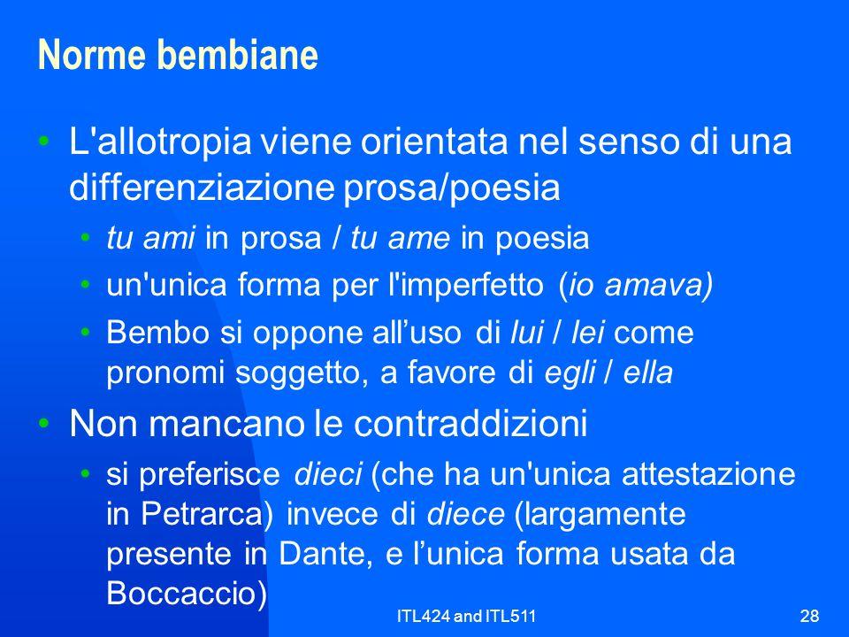 ITL424 and ITL51128 Norme bembiane L allotropia viene orientata nel senso di una differenziazione prosa/poesia tu ami in prosa / tu ame in poesia un unica forma per l imperfetto (io amava) Bembo si oppone alluso di lui / lei come pronomi soggetto, a favore di egli / ella Non mancano le contraddizioni si preferisce dieci (che ha un unica attestazione in Petrarca) invece di diece (largamente presente in Dante, e lunica forma usata da Boccaccio)