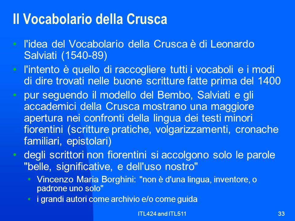 ITL424 and ITL51133 Il Vocabolario della Crusca l idea del Vocabolario della Crusca è di Leonardo Salviati (1540-89) l intento è quello di raccogliere tutti i vocaboli e i modi di dire trovati nelle buone scritture fatte prima del 1400 pur seguendo il modello del Bembo, Salviati e gli accademici della Crusca mostrano una maggiore apertura nei confronti della lingua dei testi minori fiorentini (scritture pratiche, volgarizzamenti, cronache familiari, epistolari) degli scrittori non fiorentini si accolgono solo le parole belle, significative, e dell uso nostro Vincenzo Maria Borghini: non è d una lingua, inventore, o padrone uno solo i grandi autori come archivio e/o come guida