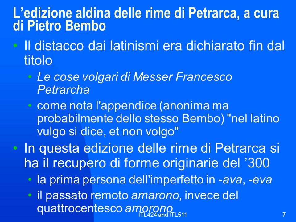 ITL424 and ITL5117 Ledizione aldina delle rime di Petrarca, a cura di Pietro Bembo Il distacco dai latinismi era dichiarato fin dal titolo Le cose volgari di Messer Francesco Petrarcha come nota l appendice (anonima ma probabilmente dello stesso Bembo) nel latino vulgo si dice, et non volgo In questa edizione delle rime di Petrarca si ha il recupero di forme originarie del 300 la prima persona dell imperfetto in -ava, -eva il passato remoto amarono, invece del quattrocentesco amorono