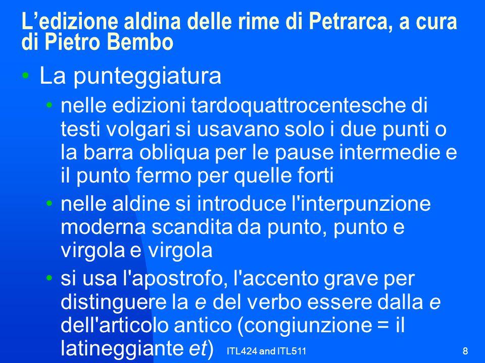 ITL424 and ITL5118 Ledizione aldina delle rime di Petrarca, a cura di Pietro Bembo La punteggiatura nelle edizioni tardoquattrocentesche di testi volgari si usavano solo i due punti o la barra obliqua per le pause intermedie e il punto fermo per quelle forti nelle aldine si introduce l interpunzione moderna scandita da punto, punto e virgola e virgola si usa l apostrofo, l accento grave per distinguere la e del verbo essere dalla e dell articolo antico (congiunzione = il latineggiante et)