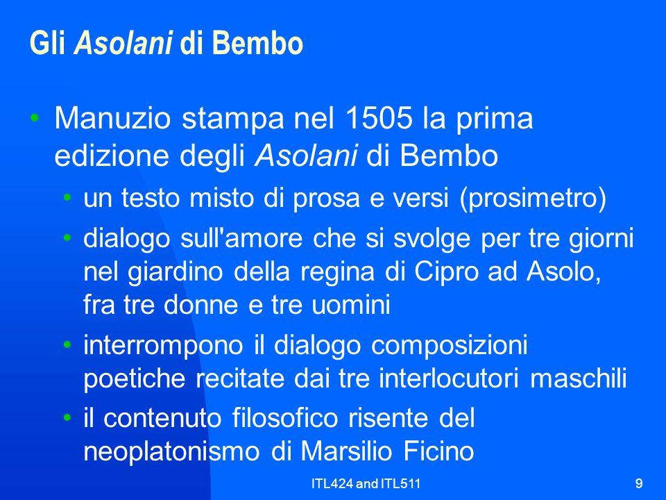 ITL424 and ITL51110 Gli Asolani di Bembo Nella poesia il modello dichiarato è Petrarca Per la prosa Bembo segue il modello del Boccaccio, scelta insolita come norma esclusiva della prosa Nuova era anche la maniera di porsi nei confronti di quel modello l imitazione quattrocentesca era più stilistica che lessicale Bembo derivava da quel modello, attraverso una lunga e continua osservazione , una lezione grammaticale 1504 usciva a Napoli la seconda Arcadia del Sannazaro, orientata nella direzione del Bembo