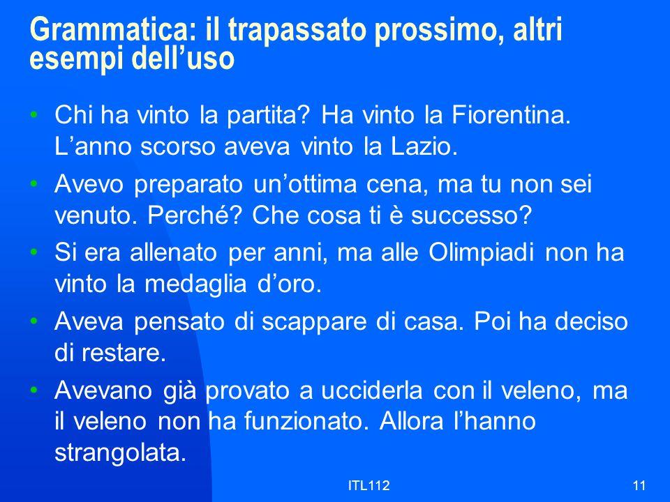 ITL11211 Grammatica: il trapassato prossimo, altri esempi delluso Chi ha vinto la partita? Ha vinto la Fiorentina. Lanno scorso aveva vinto la Lazio.