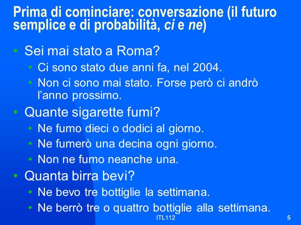 ITL1125 Prima di cominciare: conversazione (il futuro semplice e di probabilità, ci e ne ) Sei mai stato a Roma? Ci sono stato due anni fa, nel 2004.
