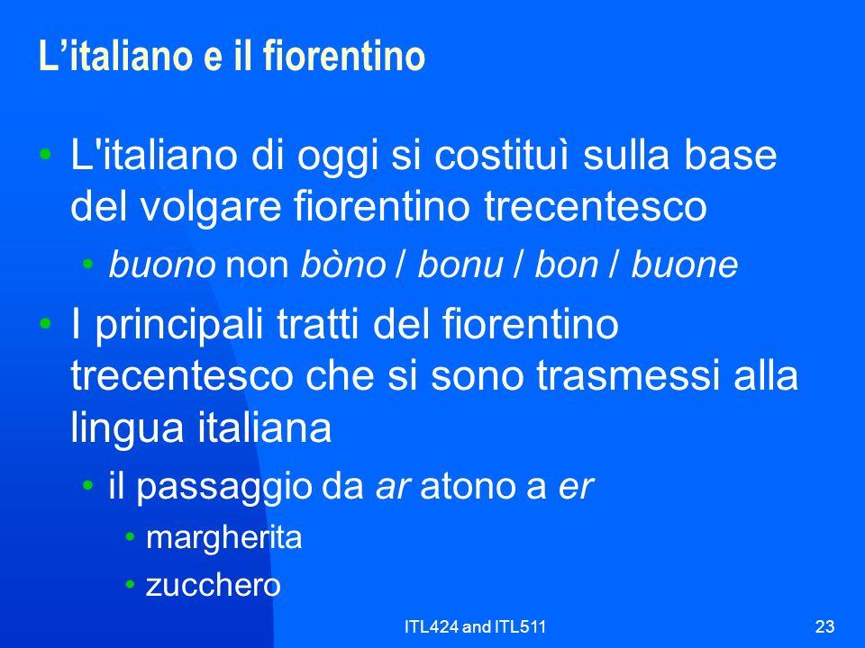 ITL424 and ITL51123 Litaliano e il fiorentino L'italiano di oggi si costituì sulla base del volgare fiorentino trecentesco buono non bòno / bonu / bon