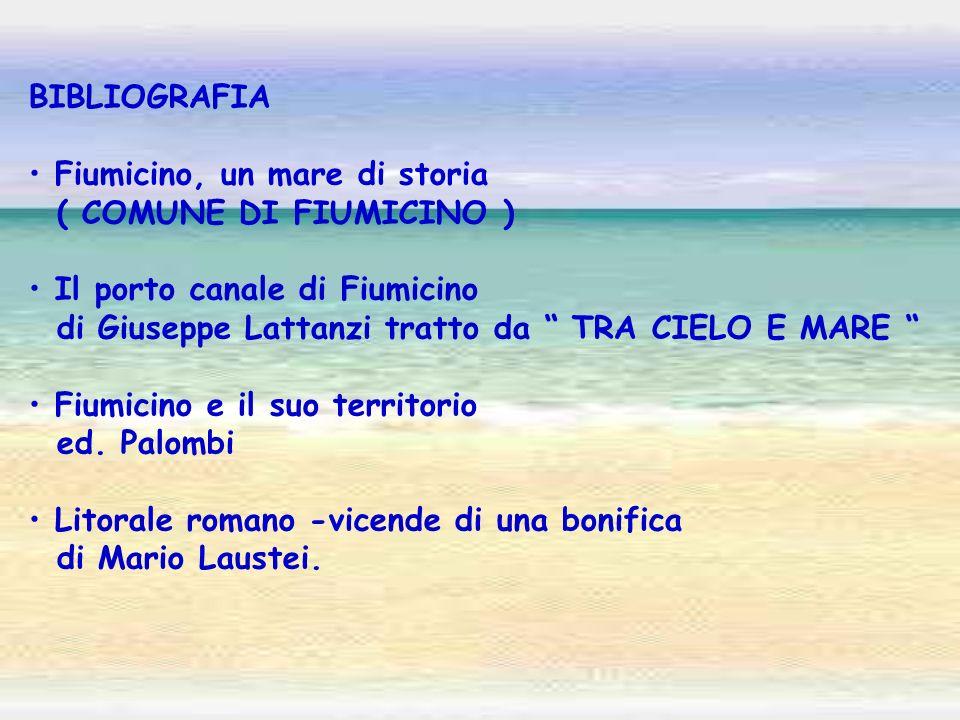 BIBLIOGRAFIA Fiumicino, un mare di storia ( COMUNE DI FIUMICINO ) Il porto canale di Fiumicino di Giuseppe Lattanzi tratto da TRA CIELO E MARE Fiumici