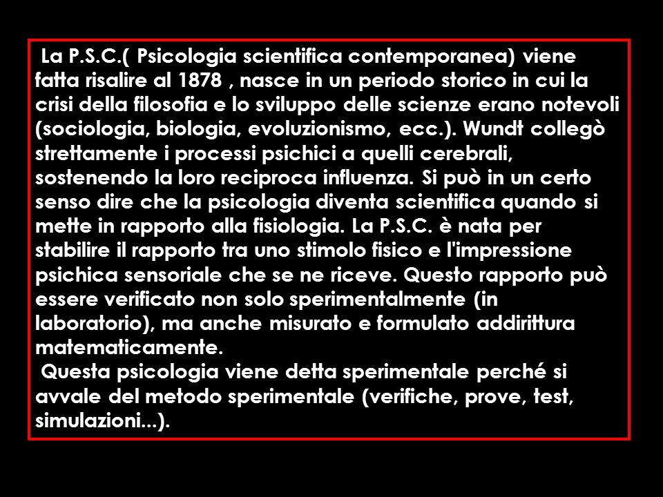 La P.S.C.( Psicologia scientifica contemporanea) viene fatta risalire al 1878, nasce in un periodo storico in cui la crisi della filosofia e lo svilup