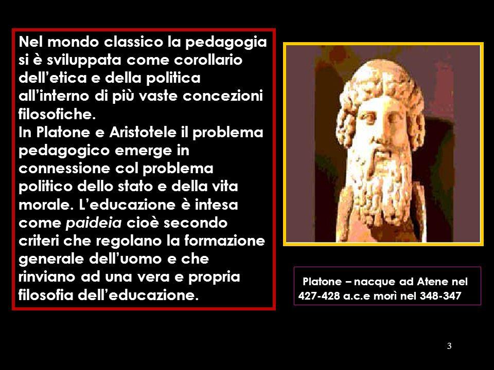 3 Nel mondo classico la pedagogia si è sviluppata come corollario delletica e della politica allinterno di più vaste concezioni filosofiche. In Platon