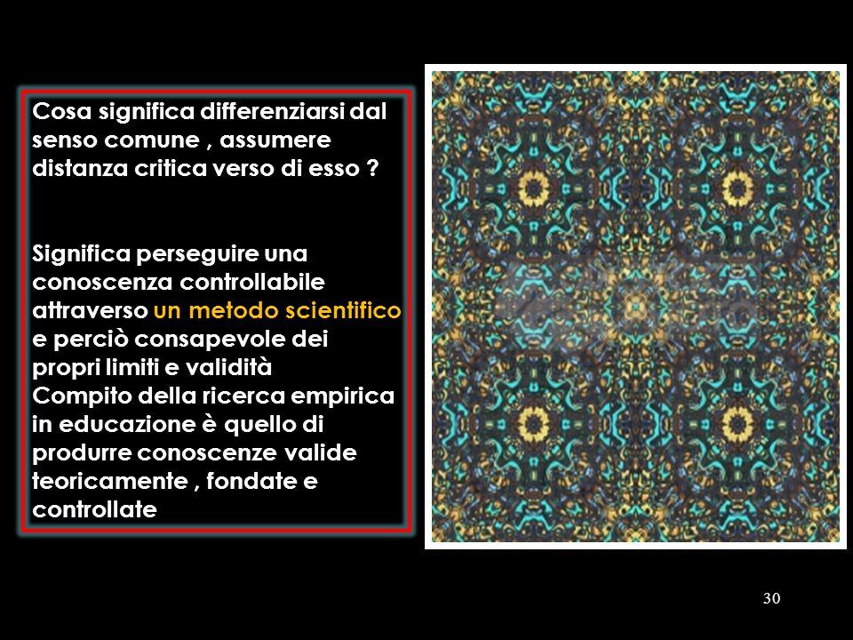 30 Cosa significa differenziarsi dal senso comune, assumere distanza critica verso di esso ? Significa perseguire una conoscenza controllabile attrave