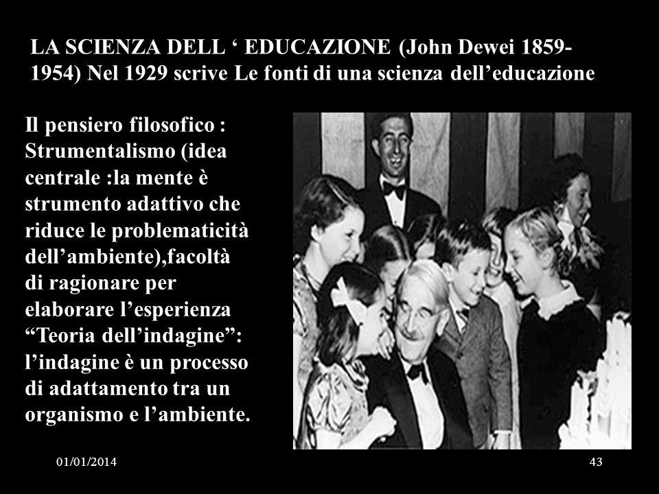 01/01/201443 LA SCIENZA DELL EDUCAZIONE (John Dewei 1859- 1954) Nel 1929 scrive Le fonti di una scienza delleducazione Il pensiero filosofico : Strume