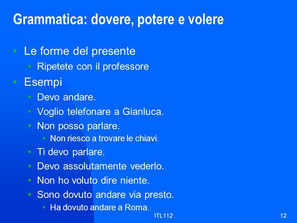 ITL11212 Grammatica: dovere, potere e volere Le forme del presente Ripetete con il professore Esempi Devo andare. Voglio telefonare a Gianluca. Non po