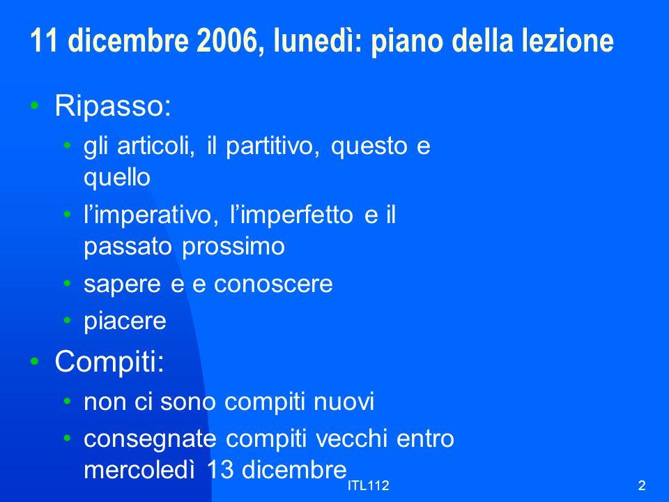 ITL1122 11 dicembre 2006, lunedì: piano della lezione Ripasso: gli articoli, il partitivo, questo e quello limperativo, limperfetto e il passato pross