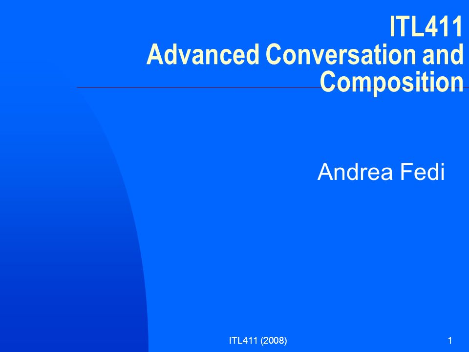 ITL411 (2008)1 ITL411 Advanced Conversation and Composition Andrea Fedi