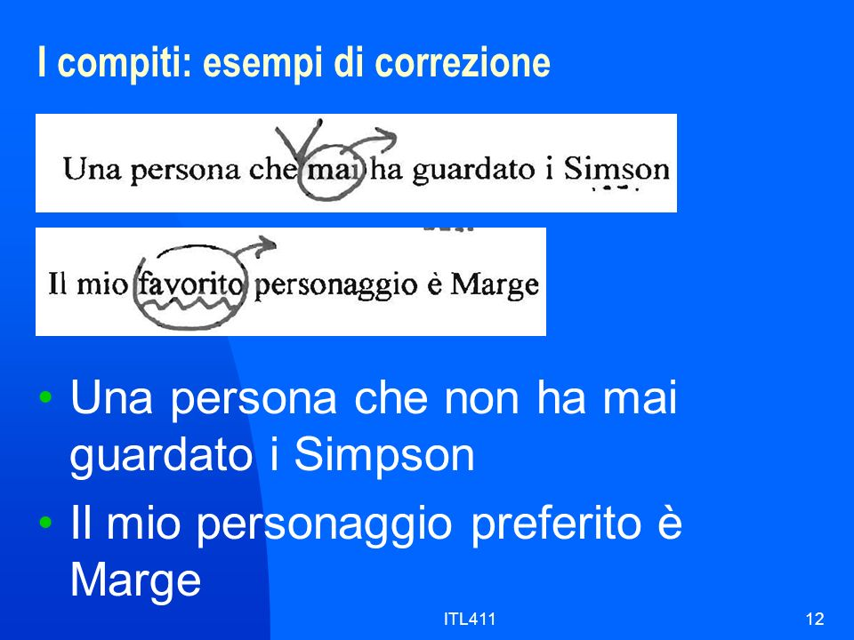 I compiti: esempi di correzione 12 Una persona che non ha mai guardato i Simpson Il mio personaggio preferito è Marge ITL411