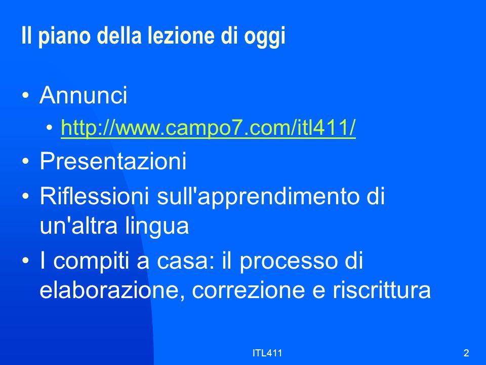 ITL4112 Il piano della lezione di oggi Annunci http://www.campo7.com/itl411/ Presentazioni Riflessioni sull apprendimento di un altra lingua I compiti a casa: il processo di elaborazione, correzione e riscrittura