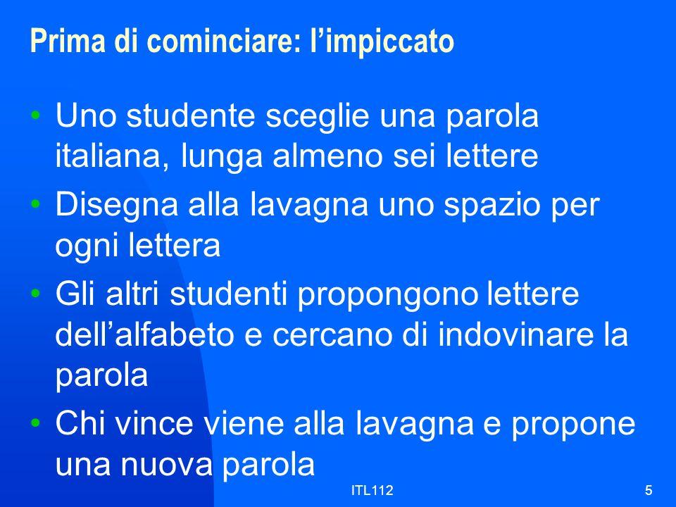 ITL1125 Prima di cominciare: limpiccato Uno studente sceglie una parola italiana, lunga almeno sei lettere Disegna alla lavagna uno spazio per ogni lettera Gli altri studenti propongono lettere dellalfabeto e cercano di indovinare la parola Chi vince viene alla lavagna e propone una nuova parola