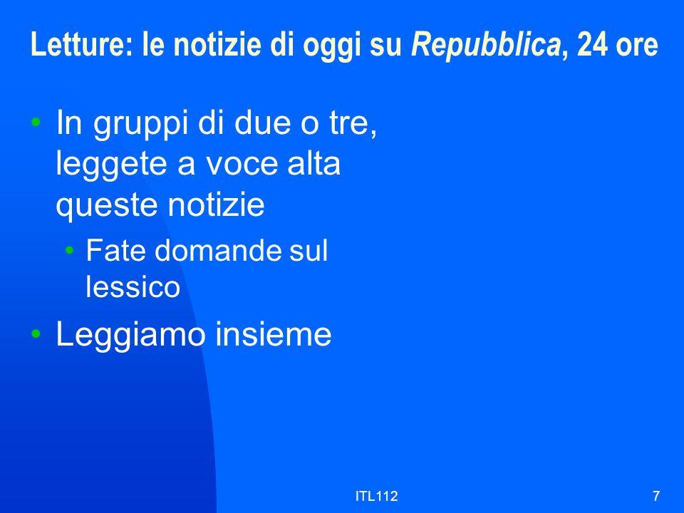 ITL1127 Letture: le notizie di oggi su Repubblica, 24 ore In gruppi di due o tre, leggete a voce alta queste notizie Fate domande sul lessico Leggiamo insieme