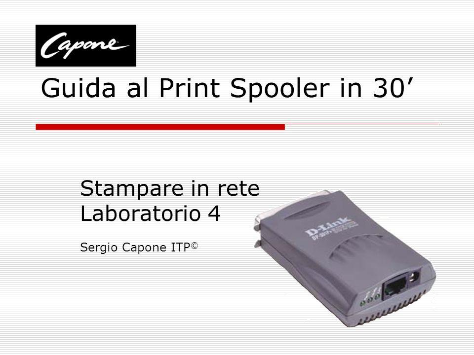 Guida al Print Spooler in 30 Stampare in rete Laboratorio 4 Sergio Capone ITP ©